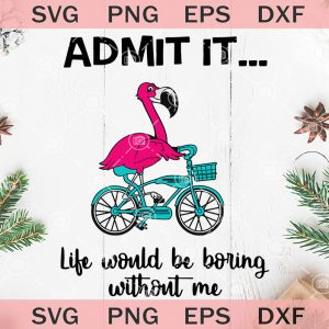 Admit it life would be boring without me svg flamingo bike svg flamingo vector