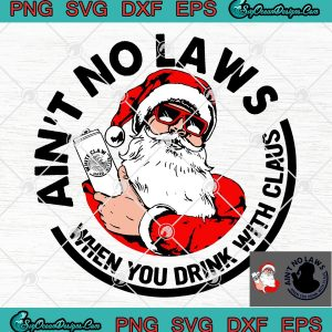 Aint no laws when you drink with claus christmas svg png eps dxf santa claw christmas svg png eps dxf
