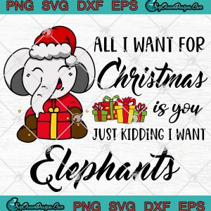 All i want for christmas is you just kidding i want elephants svg png eps dxf cricut file silhouette svg