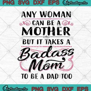 Any Woman Can Be A Mother But It Takes A Badass Mom To Be A Dad Too SVG PNG EPS DXF Cricut File Silhouette Ar, svg cricut, silhouette svg files, cricut svg, silhouette svg, svg designs, vinyl svg
