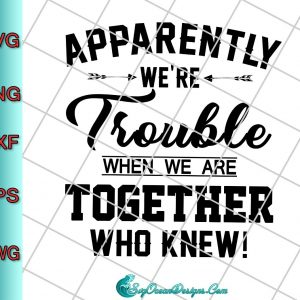 Apparently We're Trouble When We Are Together Who Knew Svg Png, Cricut cut file, Silhouette cutting file,svg cricut, silhouette svg files, cricut svg, silhouette svg, svg designs, vinyl svg