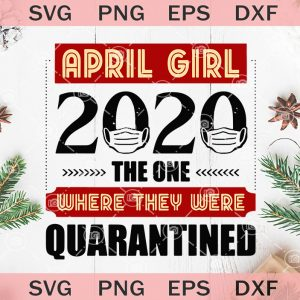 April girl the one where they were quarantined svg birthday april girl svg