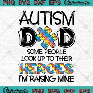 Autism Dad Some People Look Up To Their Heroes I'm Raising Mine Father's Day SVG PNG EPS DXF Cutting file Cricut File Silhouette Art, svg cricut, silhouette svg files, cricut svg, silhouette svg, svg designs, vinyl svg