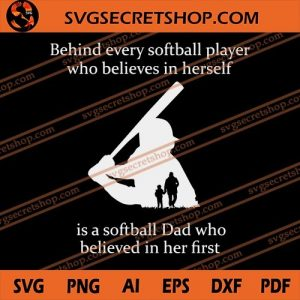 Behind Every Softball Player Who Believes In Herself Is A Softball Dad Who Believed In Her First SVG, svg cricut, silhouette svg files, cricut svg, silhouette svg, svg designs, vinyl svg