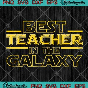 Best teacher in the galaxy funny teacher svg png eps dxf cricut file silhouette art designs for shirts