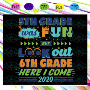 5th Grade Was Fun But Look Out 6th Grade Here I Come Svg BS13072020