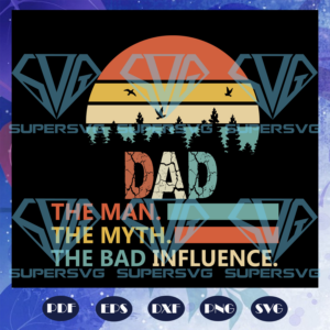 Dad the man the myth the bad influence fathers day svg fd