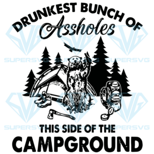 Drunkest bunch of assholes this side of the campground svg ca td