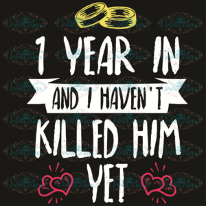 1 Year In I Have Not Killed Him Yet Svg, Trending Svg, 1 Year In Svg