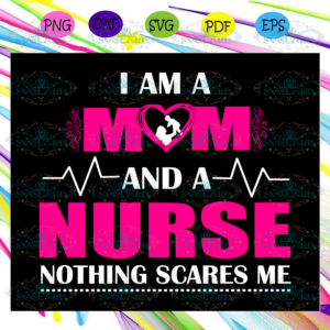 I am a mom and a nurse nothing scares me,mother's day svg, mother