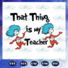 That thing is my teacher svg BS28072020