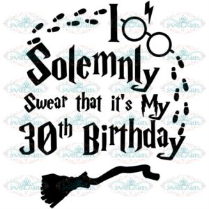 Solemnly Swear That It Is My 30th Birthday Svg, Birthday Svg, 30th