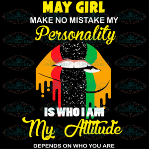 May Girl Make No Mistake My Personality Is Who I Am My Attitude Svg,