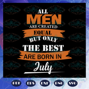 All men are created equal born in july july birthday july shirt birthday svg BD1807202033