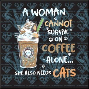 A woman cannot survive on coffee alone she also needs cat svg files for silhouette cricut dxf eps png