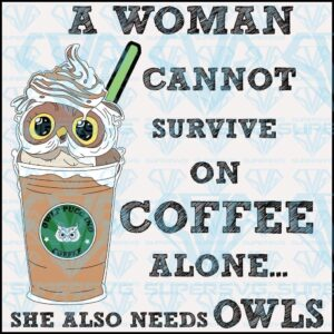 A woman cannot survive on coffee alone she also needs owls svg files for silhouette cricut dxf eps png