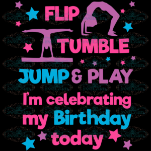 Flip Tumble Jump And Play Im Celebrating My Brithday Today Svg,