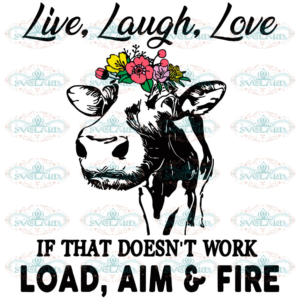Live Laugh Love If That Doesnt Work Load Aim And Fire Cow Svg AN220521ND15