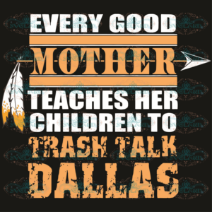 Every good Mother teaches her childre to trash talk Dallas SVG, mom