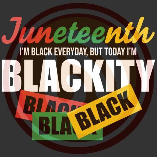 SUPERSVG15062030 Juneteenth i am black everyday but today i am blackity black black black 1