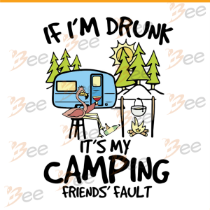 If I am Drunk It is My Camping Friends Fault Svg, Drinking Outside,