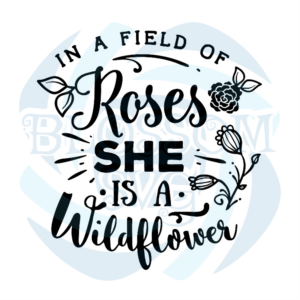 In A Field Of Roses She Is A Wildflower Svg, Flower Svg, Wildflower